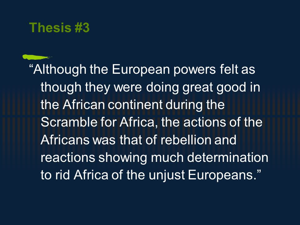 Thesis #3 Although the European powers felt as though they were doing great good in the African continent during the Scramble for Africa, the actions of the Africans was that of rebellion and reactions showing much determination to rid Africa of the unjust Europeans.