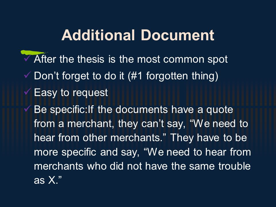 Additional Document After the thesis is the most common spot Don't forget to do it (#1 forgotten thing) Easy to request Be specific:If the documents have a quote from a merchant, they can't say, We need to hear from other merchants. They have to be more specific and say, We need to hear from merchants who did not have the same trouble as X.