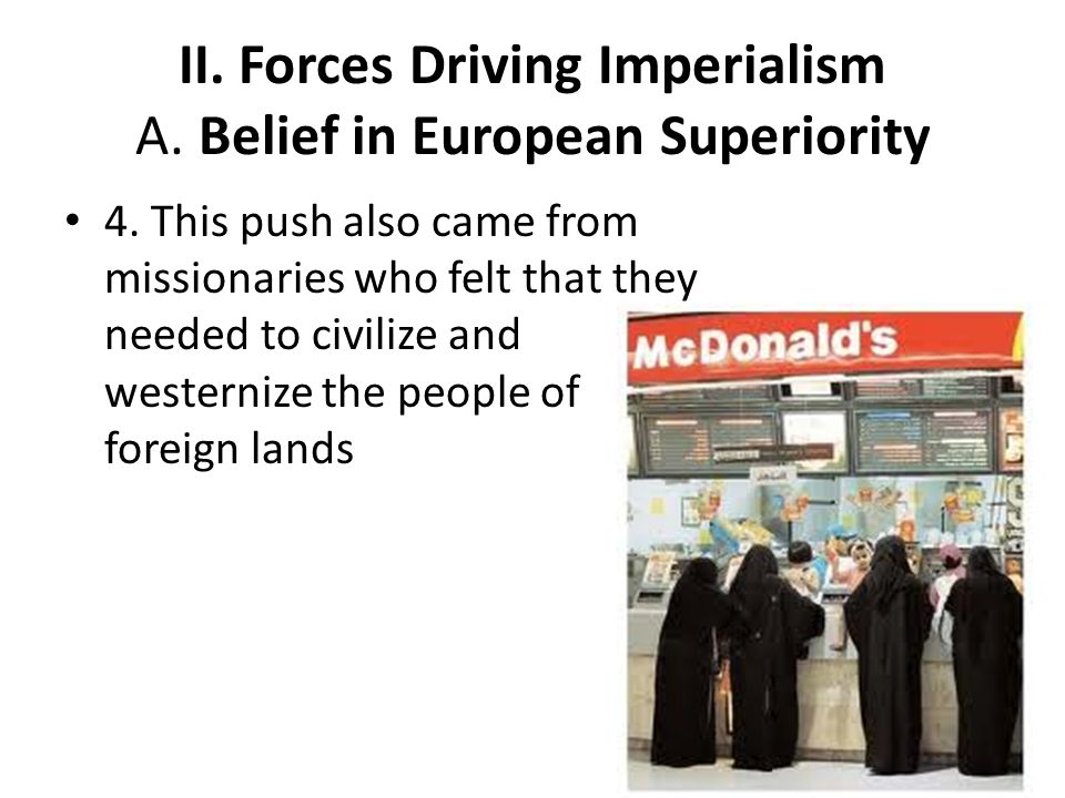 II. Forces Driving Imperialism A. Belief in European Superiority 4. This push also came from missionaries who felt that they needed to civilize and we