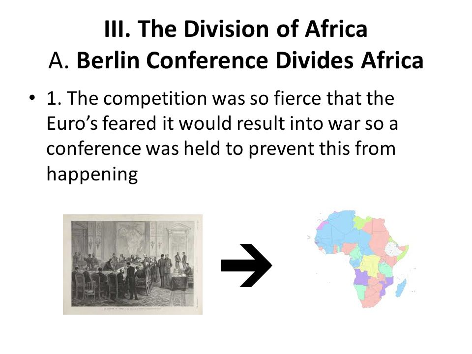 III. The Division of Africa A. Berlin Conference Divides Africa 1. The competition was so fierce that the Euro's feared it would result into war so a