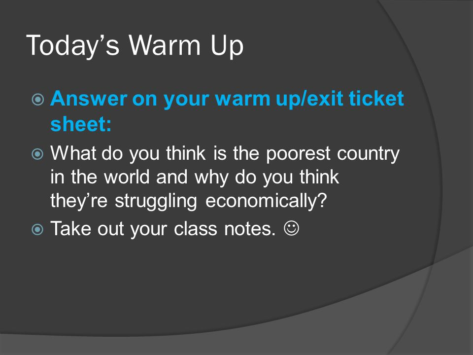 Today's Warm Up  Answer on your warm up/exit ticket sheet:  What do you think is the poorest country in the world and why do you think they're struggling economically.