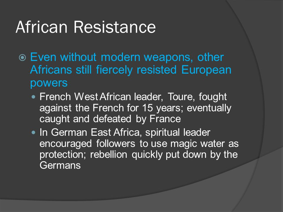 African Resistance  Even without modern weapons, other Africans still fiercely resisted European powers French West African leader, Toure, fought against the French for 15 years; eventually caught and defeated by France In German East Africa, spiritual leader encouraged followers to use magic water as protection; rebellion quickly put down by the Germans