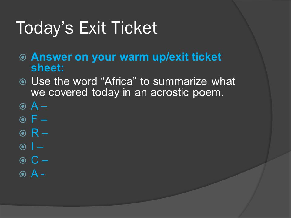 Today's Exit Ticket  Answer on your warm up/exit ticket sheet:  Use the word Africa to summarize what we covered today in an acrostic poem.