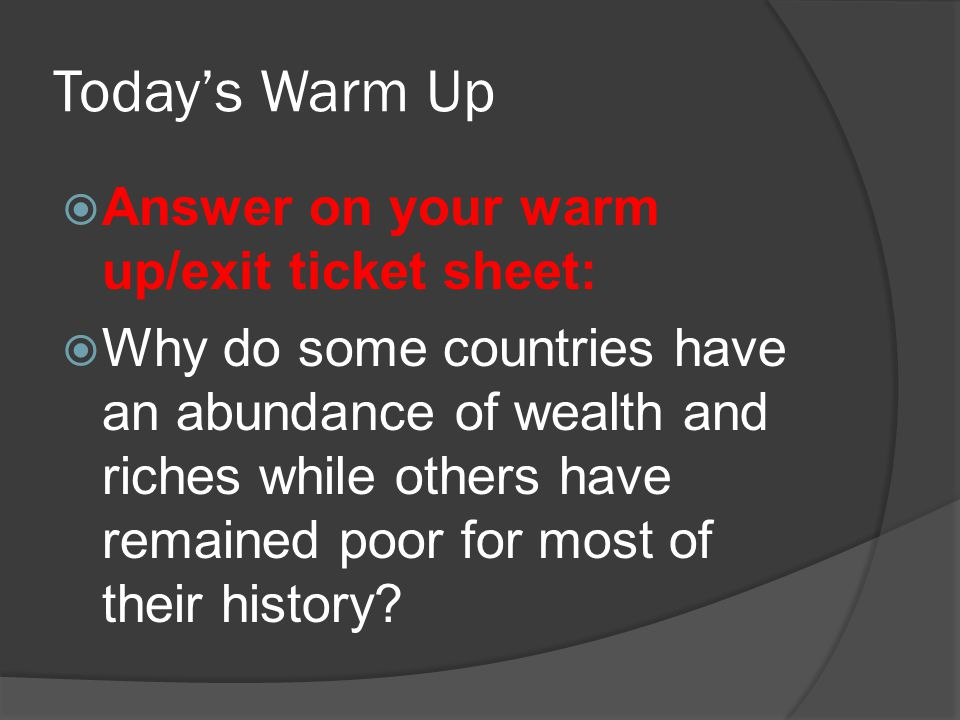 Today's Warm Up  Answer on your warm up/exit ticket sheet:  Why do some countries have an abundance of wealth and riches while others have remained poor for most of their history