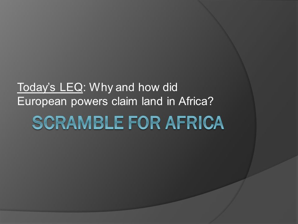 Today's LEQ: Why and how did European powers claim land in Africa