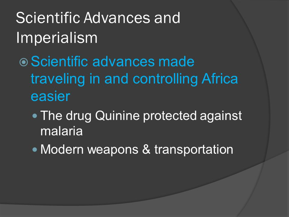 Scientific Advances and Imperialism  Scientific advances made traveling in and controlling Africa easier The drug Quinine protected against malaria Modern weapons & transportation