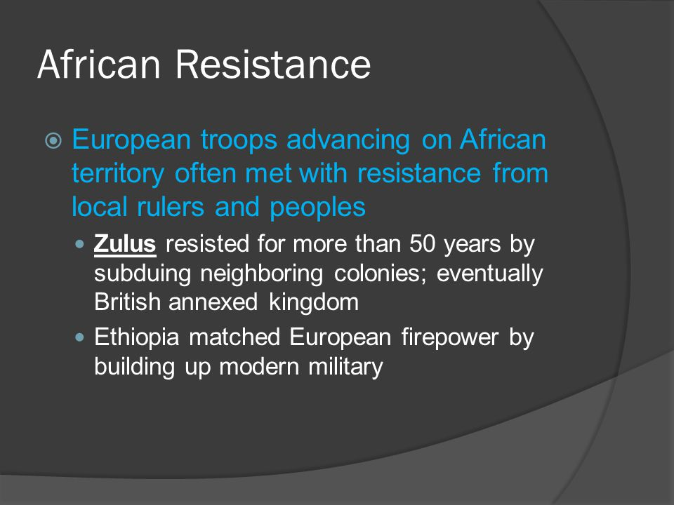 African Resistance  European troops advancing on African territory often met with resistance from local rulers and peoples Zulus resisted for more than 50 years by subduing neighboring colonies; eventually British annexed kingdom Ethiopia matched European firepower by building up modern military