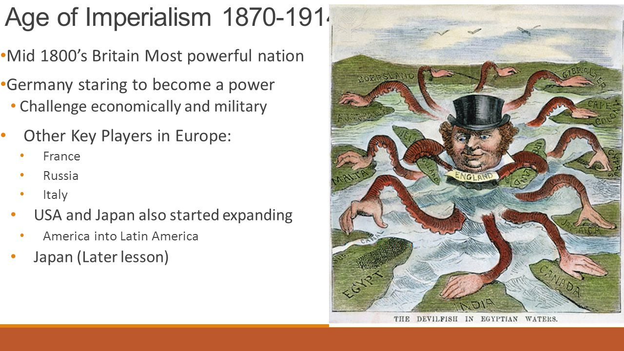 Age of Imperialism 1870-1914 Mid 1800's Britain Most powerful nation Germany staring to become a power Challenge economically and military Other Key Players in Europe: France Russia Italy USA and Japan also started expanding America into Latin America Japan (Later lesson)