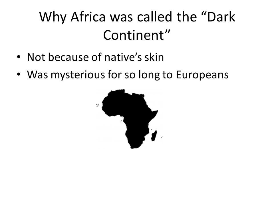 Why Africa was called the Dark Continent Not because of native's skin Was mysterious for so long to Europeans