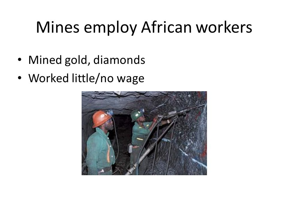Mines employ African workers Mined gold, diamonds Worked little/no wage