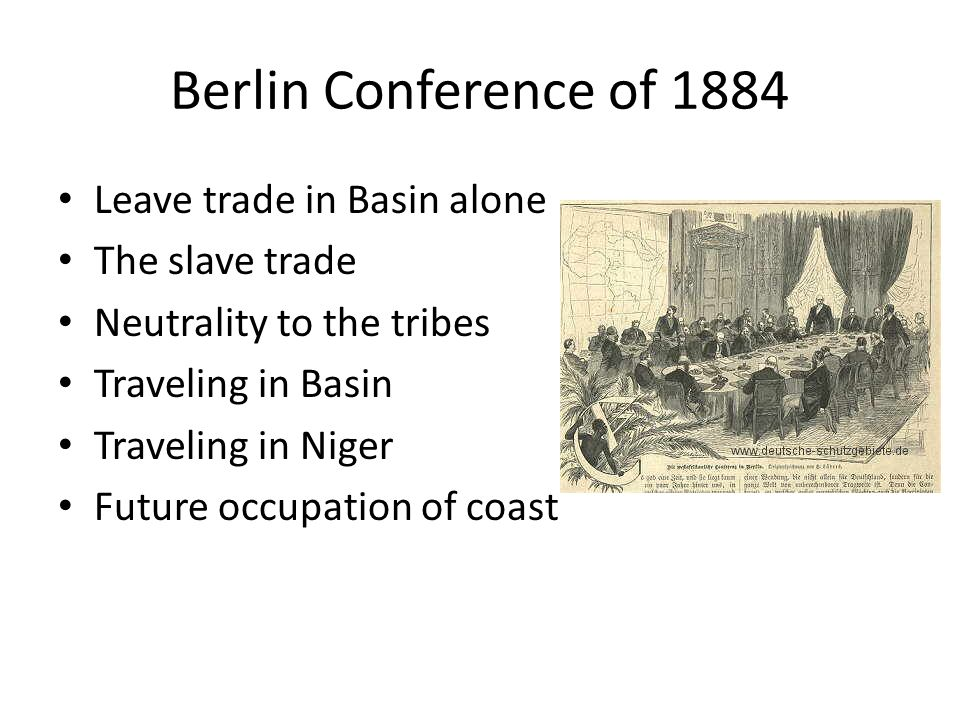 Berlin Conference of 1884 Leave trade in Basin alone The slave trade Neutrality to the tribes Traveling in Basin Traveling in Niger Future occupation of coast