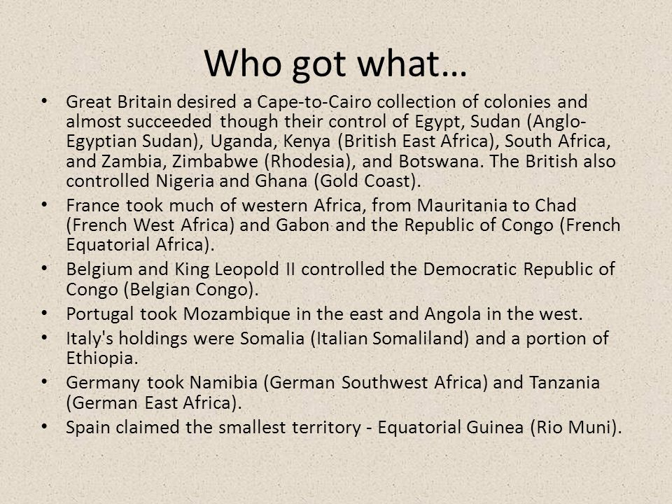 Who got what… Great Britain desired a Cape-to-Cairo collection of colonies and almost succeeded though their control of Egypt, Sudan (Anglo- Egyptian
