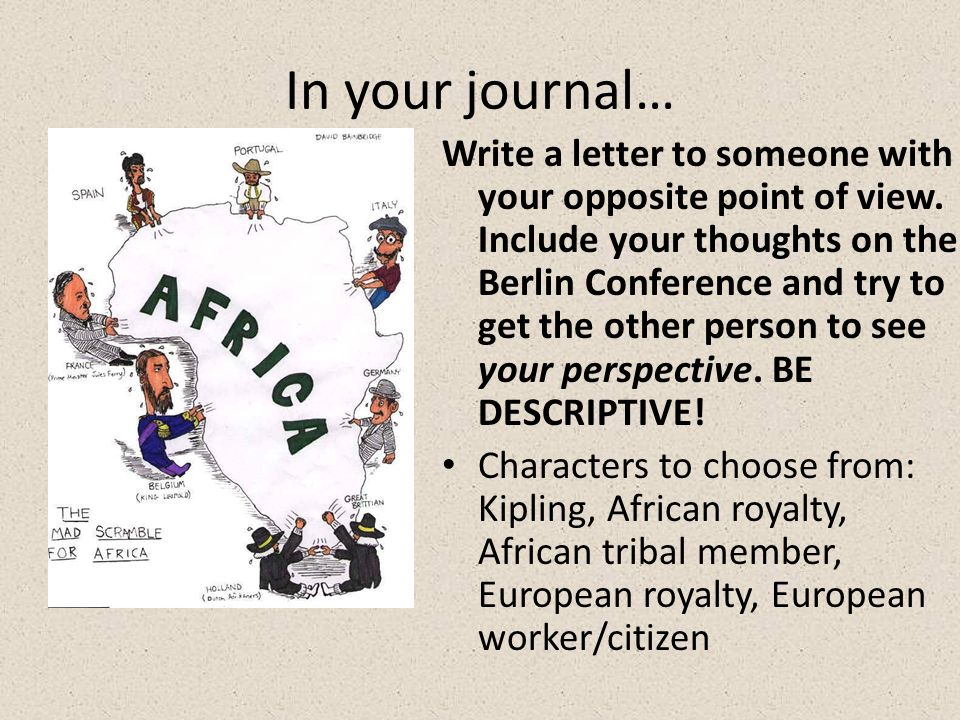 In your journal… Write a letter to someone with your opposite point of view. Include your thoughts on the Berlin Conference and try to get the other p