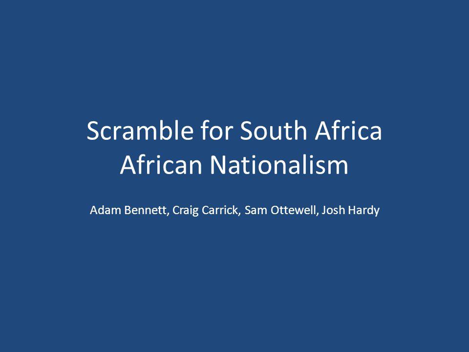 Scramble for South Africa African Nationalism Adam Bennett, Craig Carrick, Sam Ottewell, Josh Hardy