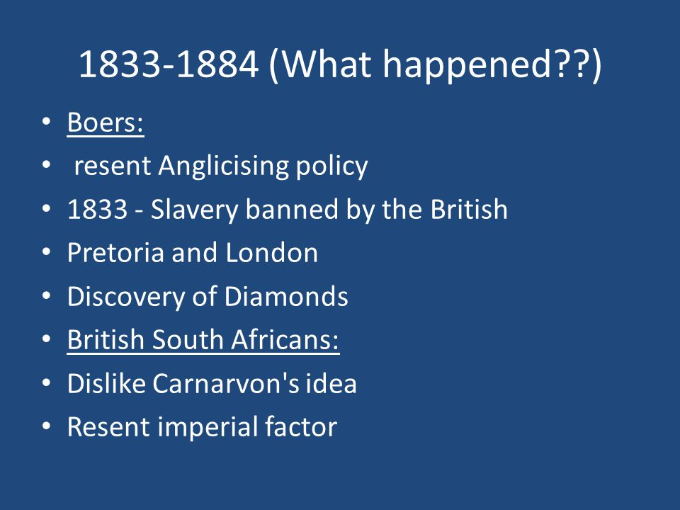 1833-1884 (What happened??) Boers: resent Anglicising policy 1833 - Slavery banned by the British Pretoria and London Discovery of Diamonds British South Africans: Dislike Carnarvon s idea Resent imperial factor