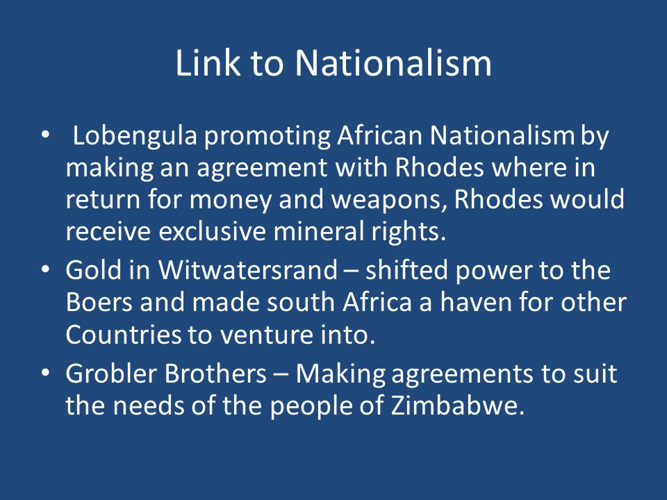 Link to Nationalism Lobengula promoting African Nationalism by making an agreement with Rhodes where in return for money and weapons, Rhodes would receive exclusive mineral rights.