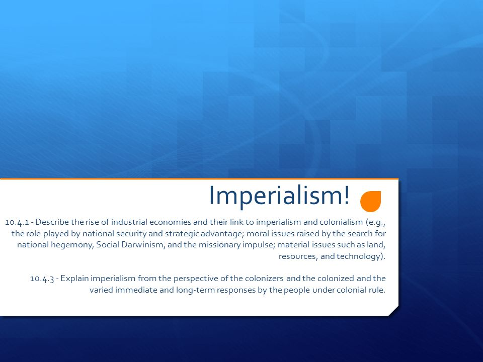 Imperialism! 10.4.1 - Describe the rise of industrial economies and their link to imperialism and colonialism (e.g., the role played by national secur