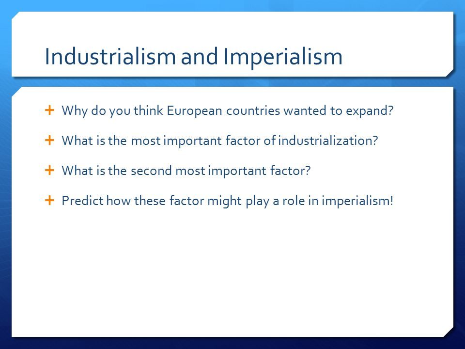 Industrialism and Imperialism  Why do you think European countries wanted to expand.