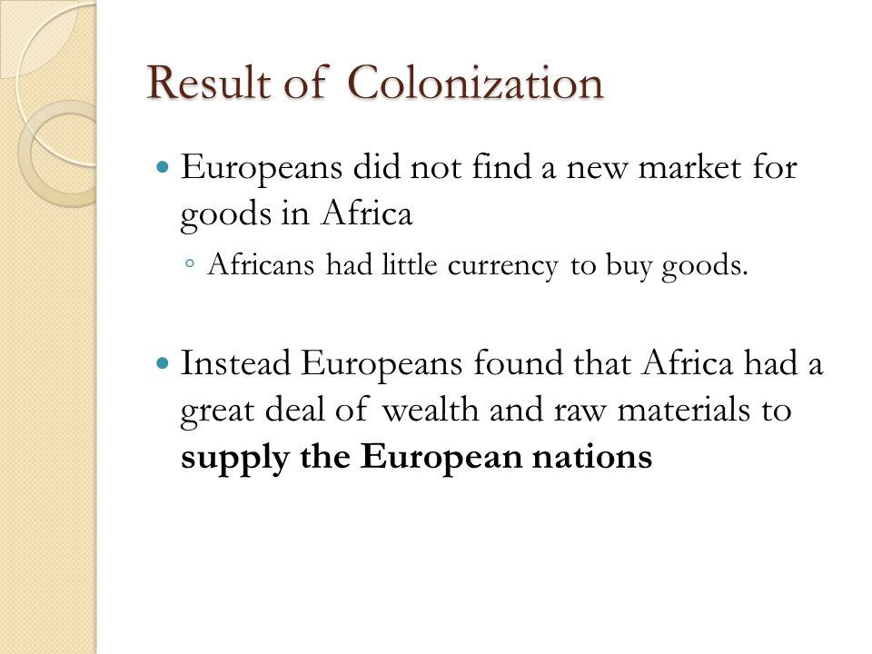 Result of Colonization Europeans did not find a new market for goods in Africa ◦ Africans had little currency to buy goods.