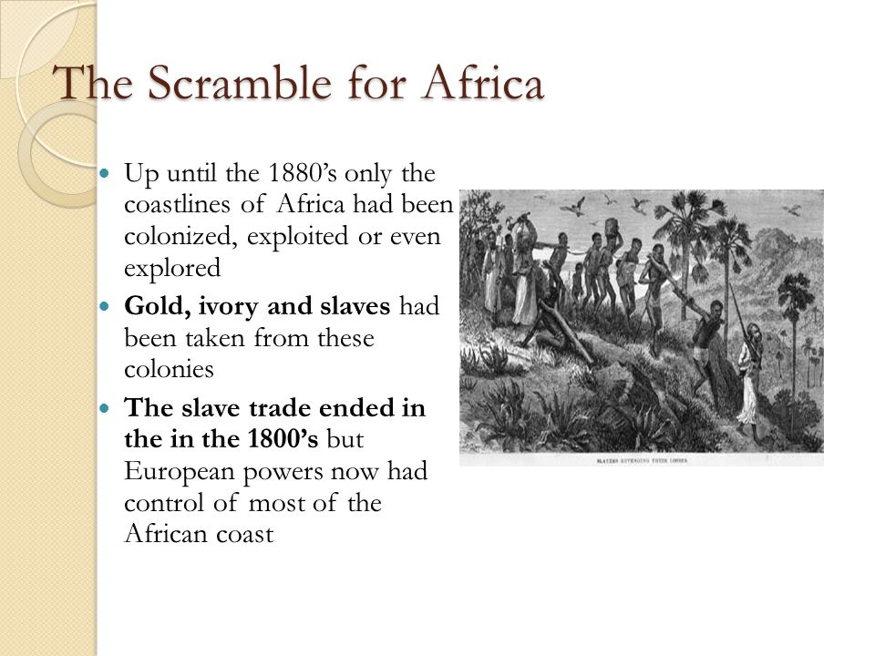 The Scramble for Africa Up until the 1880's only the coastlines of Africa had been colonized, exploited or even explored Gold, ivory and slaves had been taken from these colonies The slave trade ended in the in the 1800's but European powers now had control of most of the African coast