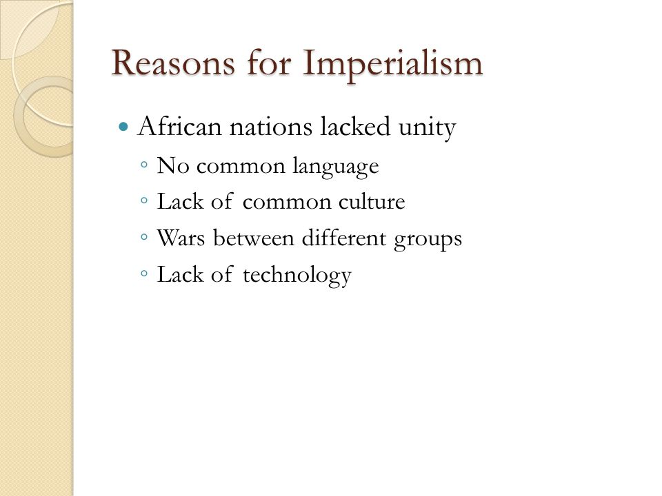 Reasons for Imperialism African nations lacked unity ◦ No common language ◦ Lack of common culture ◦ Wars between different groups ◦ Lack of technology