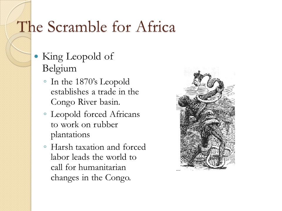 The Scramble for Africa King Leopold of Belgium ◦ In the 1870's Leopold establishes a trade in the Congo River basin.