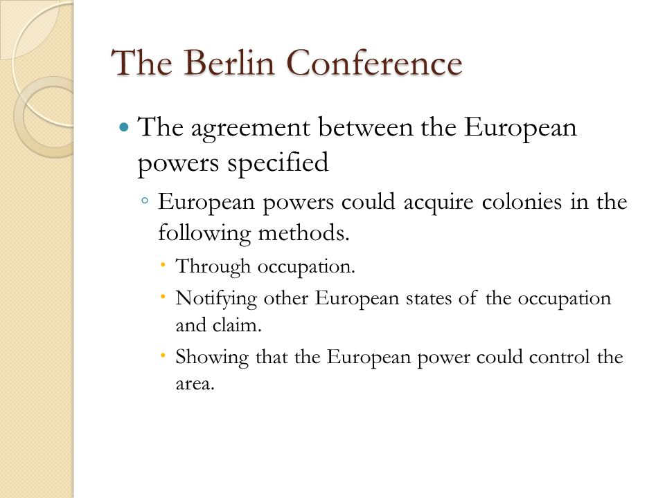 The Berlin Conference The agreement between the European powers specified ◦ European powers could acquire colonies in the following methods.