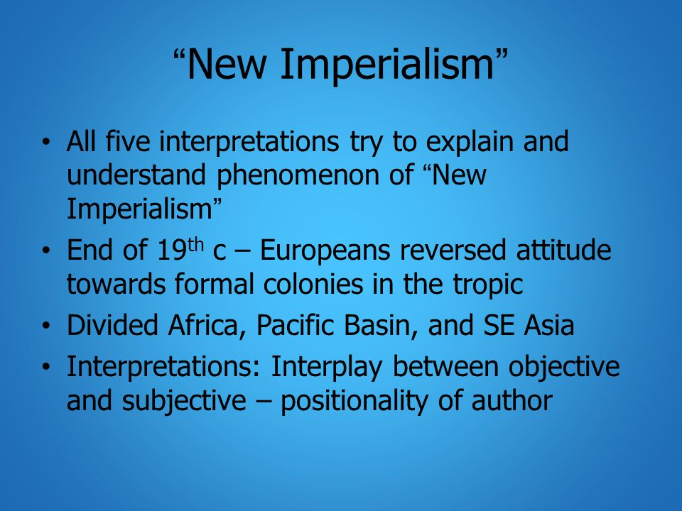 New Imperialism All five interpretations try to explain and understand phenomenon of New Imperialism End of 19 th c – Europeans reversed attitude towards formal colonies in the tropic Divided Africa, Pacific Basin, and SE Asia Interpretations: Interplay between objective and subjective – positionality of author