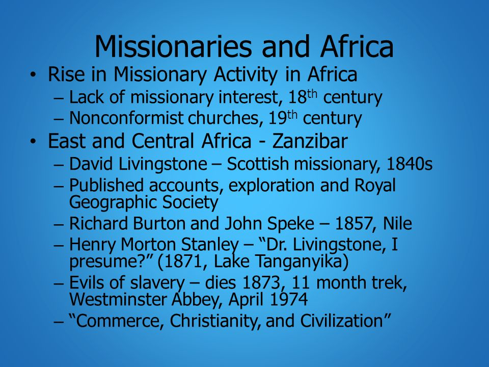 Missionaries and Africa Rise in Missionary Activity in Africa – Lack of missionary interest, 18 th century – Nonconformist churches, 19 th century East and Central Africa - Zanzibar – David Livingstone – Scottish missionary, 1840s – Published accounts, exploration and Royal Geographic Society – Richard Burton and John Speke – 1857, Nile – Henry Morton Stanley – Dr.