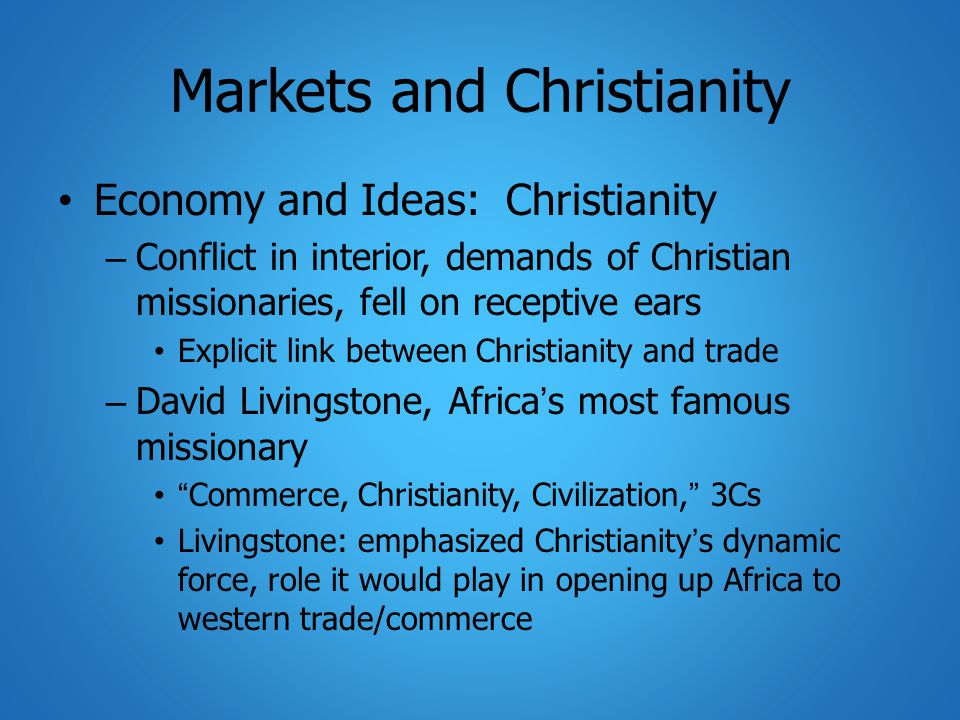 Markets and Christianity Economy and Ideas: Christianity – Conflict in interior, demands of Christian missionaries, fell on receptive ears Explicit link between Christianity and trade – David Livingstone, Africa's most famous missionary Commerce, Christianity, Civilization, 3Cs Livingstone: emphasized Christianity's dynamic force, role it would play in opening up Africa to western trade/commerce