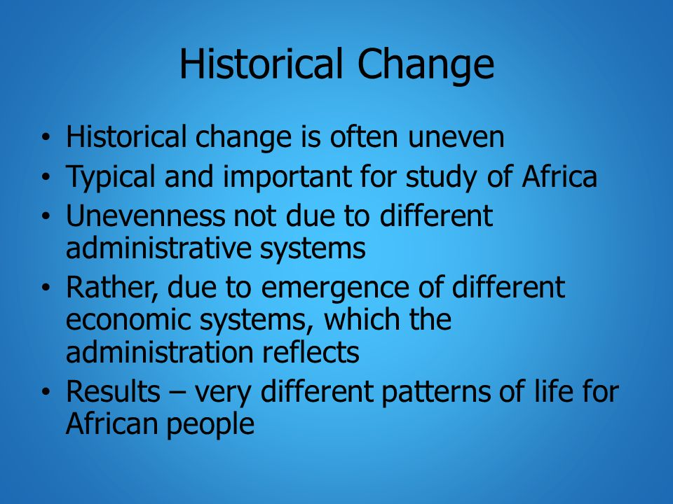 Historical Change Historical change is often uneven Typical and important for study of Africa Unevenness not due to different administrative systems Rather, due to emergence of different economic systems, which the administration reflects Results – very different patterns of life for African people