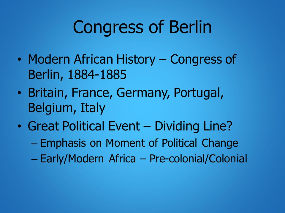 Congress of Berlin Modern African History – Congress of Berlin, 1884-1885 Britain, France, Germany, Portugal, Belgium, Italy Great Political Event – Dividing Line.