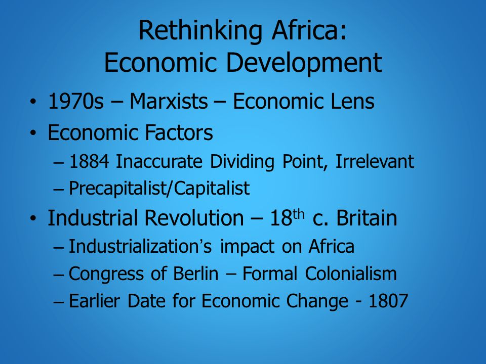 Rethinking Africa: Economic Development 1970s – Marxists – Economic Lens Economic Factors – 1884 Inaccurate Dividing Point, Irrelevant – Precapitalist/Capitalist Industrial Revolution – 18 th c.