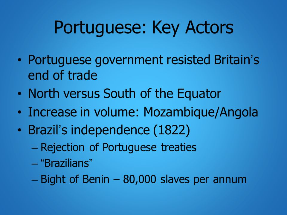 Portuguese: Key Actors Portuguese government resisted Britain's end of trade North versus South of the Equator Increase in volume: Mozambique/Angola Brazil's independence (1822) – Rejection of Portuguese treaties – Brazilians – Bight of Benin – 80,000 slaves per annum