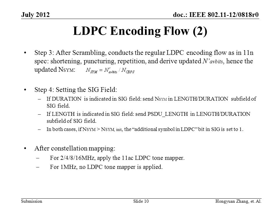 doc.: IEEE 802.11-12/0818r0 Submission LDPC Encoding Flow (2) Step 3: After Scrambling, conducts the regular LDPC encoding flow as in 11n spec: shortening, puncturing, repetition, and derive updated N' avbits, hence the updated N SYM : Step 4: Setting the SIG Field: –If DURATION is indicated in SIG field: send N SYM in LENGTH/DURATION subfield of SIG field.