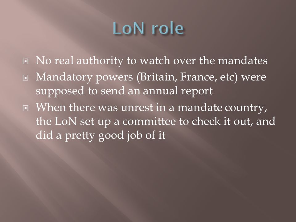  No real authority to watch over the mandates  Mandatory powers (Britain, France, etc) were supposed to send an annual report  When there was unrest in a mandate country, the LoN set up a committee to check it out, and did a pretty good job of it