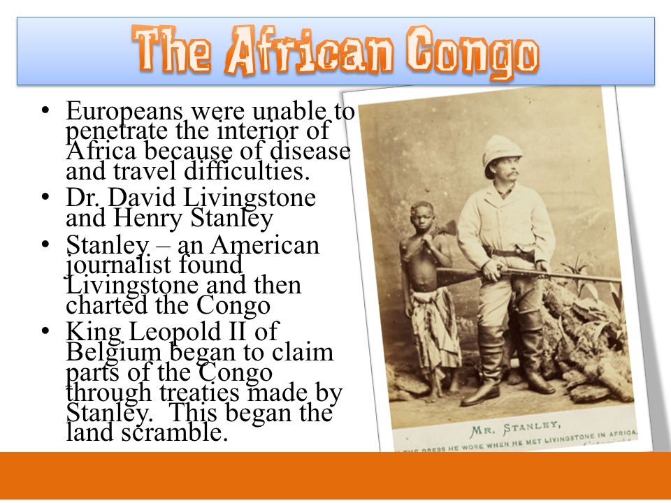 Europeans were unable to penetrate the interior of Africa because of disease and travel difficulties. Dr. David Livingstone and Henry Stanley Stanley
