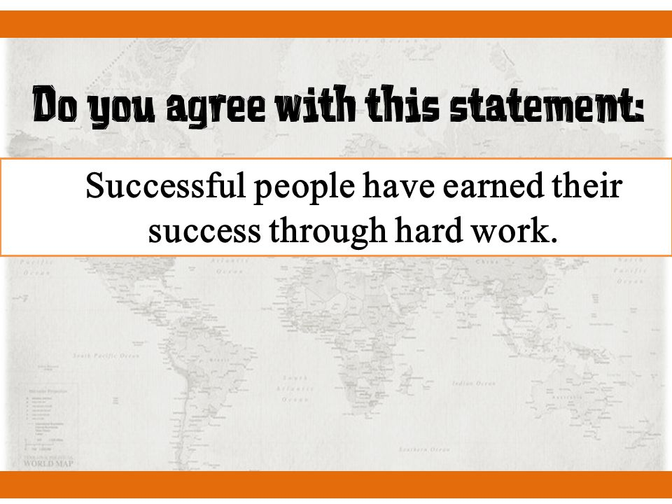 Do you agree with this statement: Successful people have earned their success through hard work.