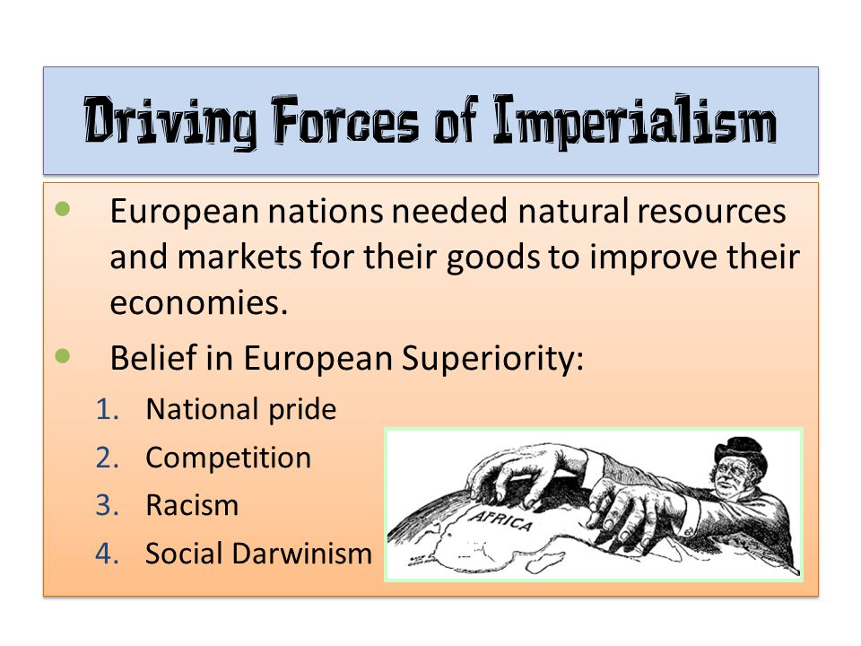 Driving Forces of Imperialism European nations needed natural resources and markets for their goods to improve their economies. Belief in European Sup