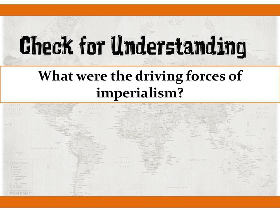 Check for Understanding What were the driving forces of imperialism?