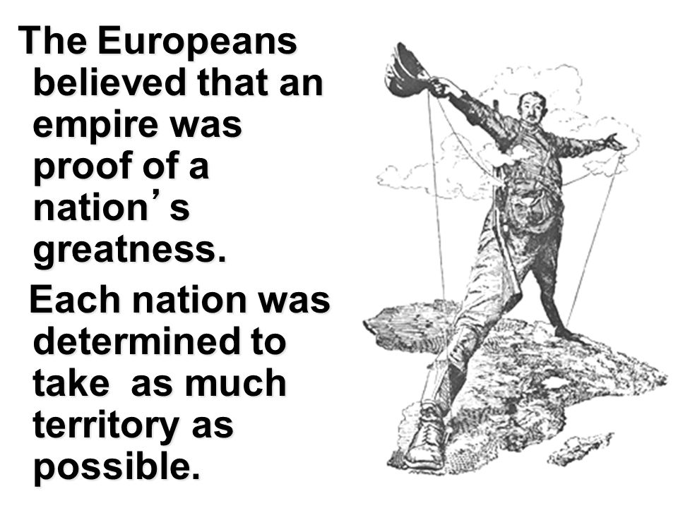 T TT The Europeans believed that an empire was proof of a nation's greatness. Each nation was determined to take as much territory as possible.