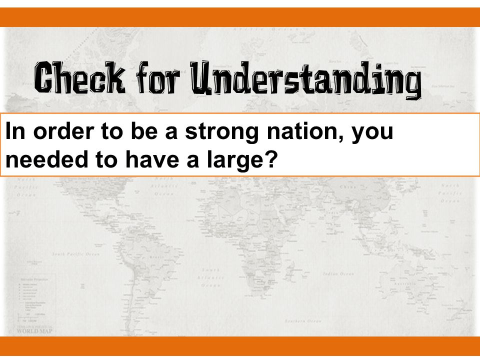Check for Understanding In order to be a strong nation, you needed to have a large?