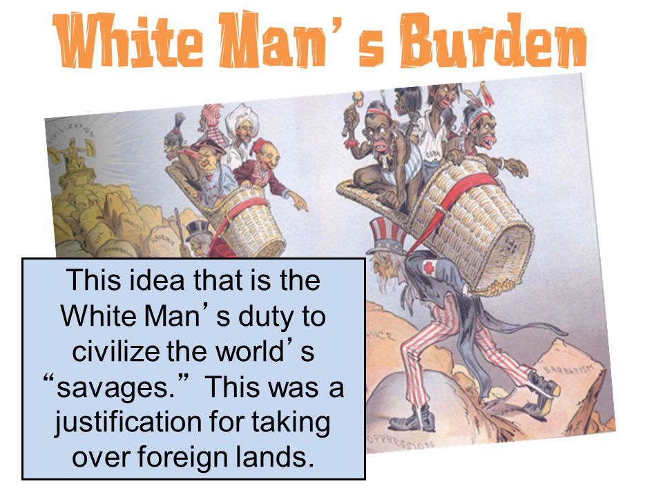"White Man's Burden This idea that is the White Man's duty to civilize the world's ""savages."" This was a justification for taking over foreign lands."