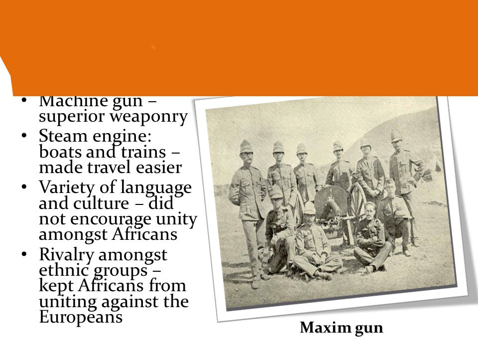 Machine gun – superior weaponry Steam engine: boats and trains – made travel easier Variety of language and culture – did not encourage unity amongst