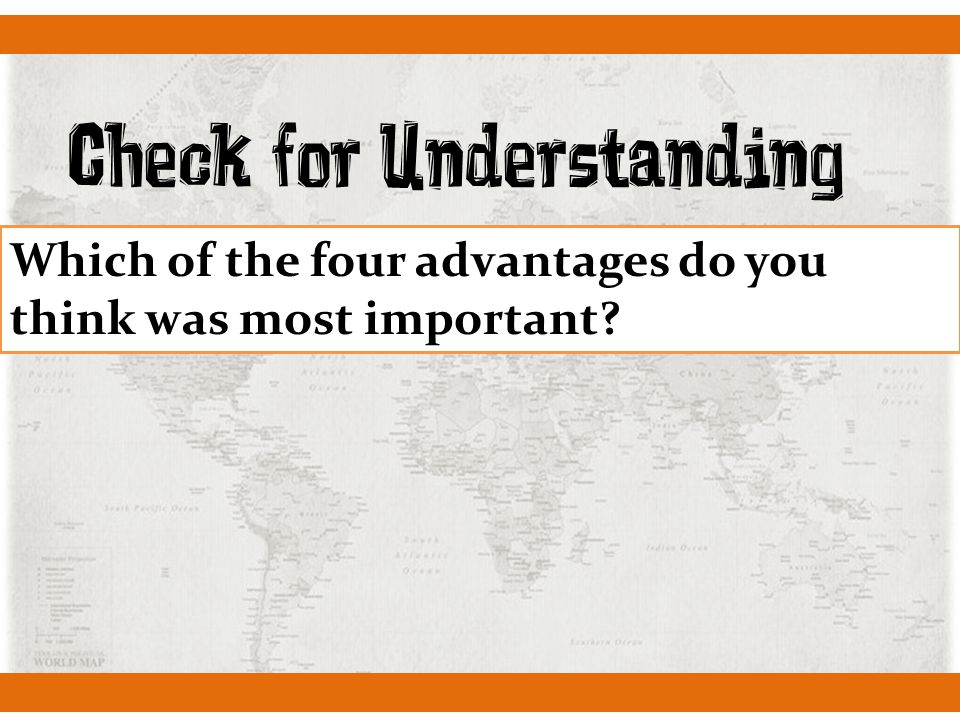 Check for Understanding Which of the four advantages do you think was most important?