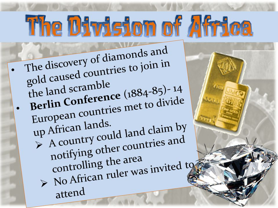 The discovery of diamonds and gold caused countries to join in the land scramble Berlin Conference (1884-85)- 14 European countries met to divide up A