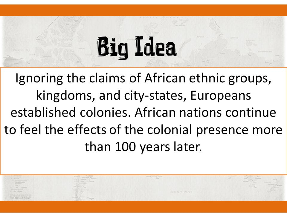Big Idea Ignoring the claims of African ethnic groups, kingdoms, and city-states, Europeans established colonies. African nations continue to feel the