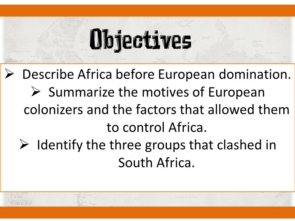 Objectives  Describe Africa before European domination.  Summarize the motives of European colonizers and the factors that allowed them to control A