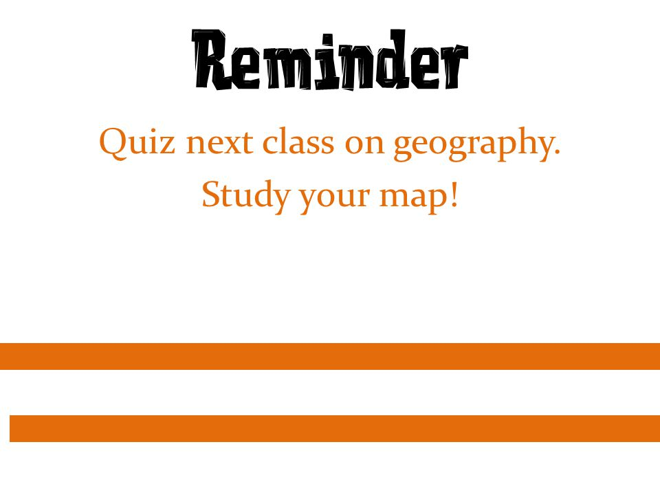 Reminder Quiz next class on geography. Study your map!