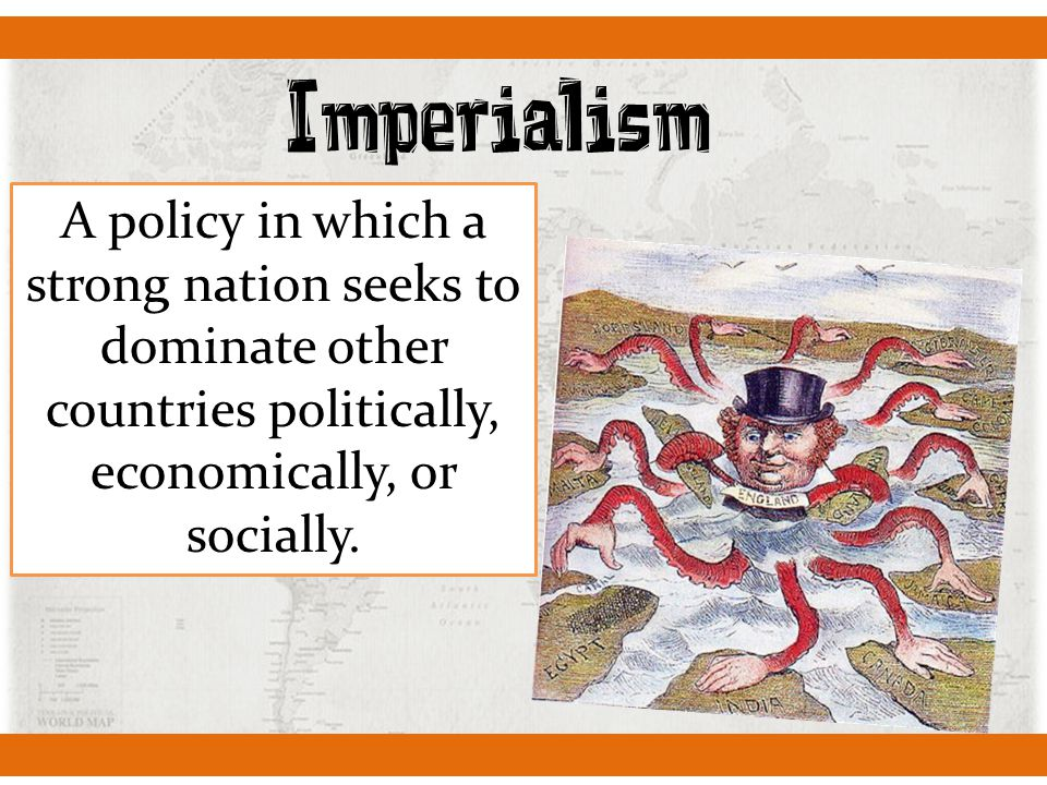 Imperialism A policy in which a strong nation seeks to dominate other countries politically, economically, or socially.